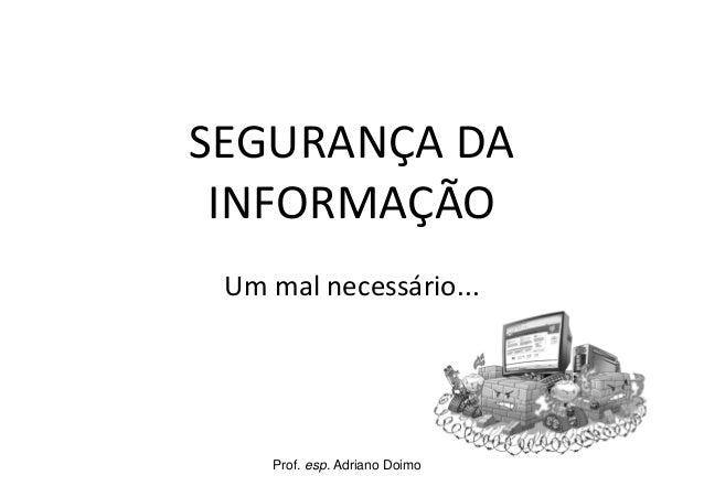 Prof. esp. Adriano DoimoSEGURANÇA DAINFORMAÇÃOUm mal necessário...
