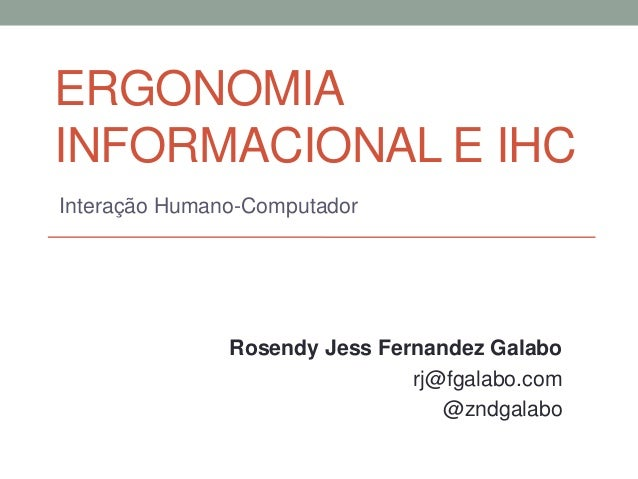 ERGONOMIAINFORMACIONAL E IHCInteração Humano-ComputadorRosendy Jess Fernandez Galaborj@fgalabo.com@zndgalabo