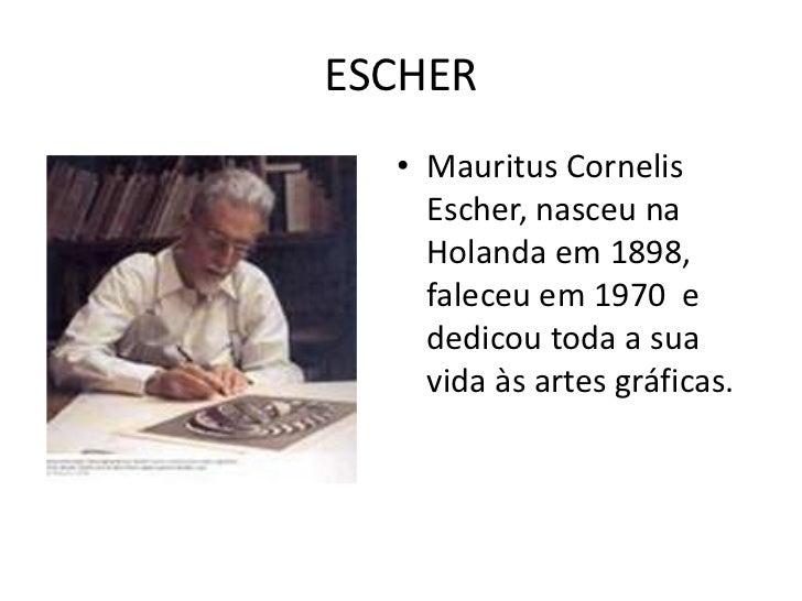ESCHER  • Mauritus Cornelis    Escher, nasceu na    Holanda em 1898,    faleceu em 1970 e    dedicou toda a sua    vida às...