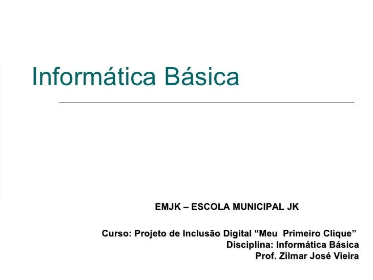 """Informática Básica Curso: Projeto de Inclusão Digital """"Meu  Primeiro Clique""""  Disciplina: Informática Básica Prof. Zilmar ..."""