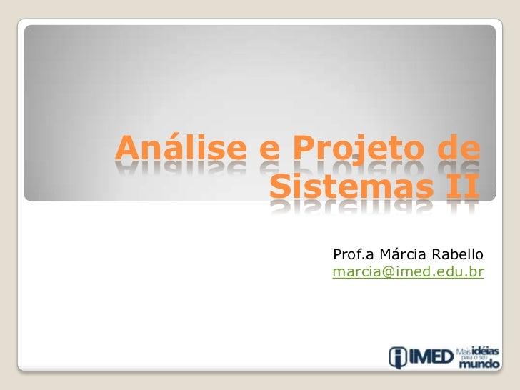Análise e Projeto de Sistemas II<br />Prof.a Márcia Rabello<br />marcia@imed.edu.br<br />