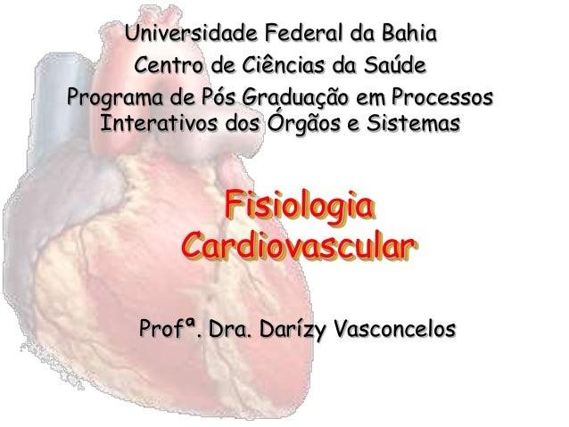 Fisiologia Cardiovascular Profª. Dra. Darízy Vasconcelos Universidade Federal da Bahia Centro de Ciências da Saúde Program...