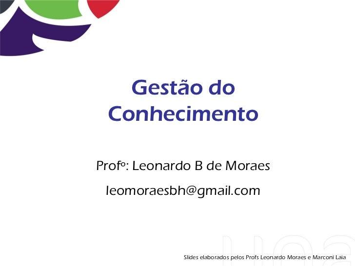 Gestão do ConhecimentoProfº: Leonardo B de Moraes leomoraesbh@gmail.com             Slides elaborados pelos Profs Leonardo...