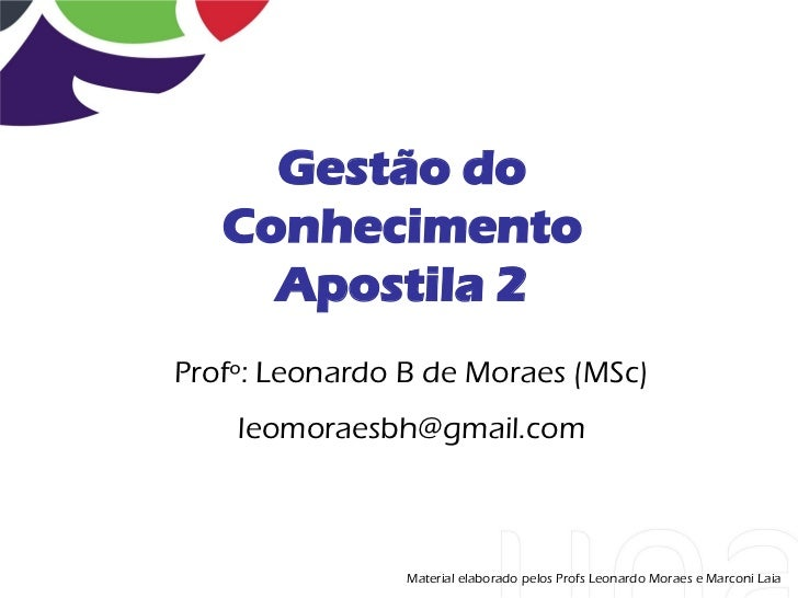 Gestão do   Conhecimento     Apostila 2Profº: Leonardo B de Moraes (MSc)    leomoraesbh@gmail.com                Material ...