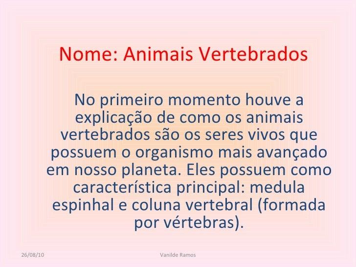 Nome: Animais Vertebrados No primeiro momento houve a explicação de como os animais vertebrados são os seres vivos que pos...
