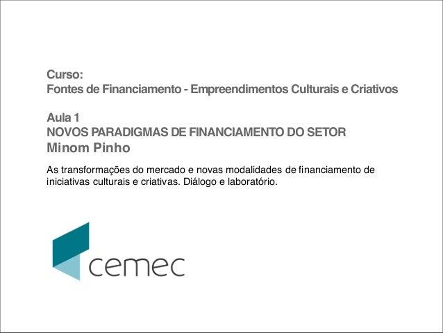 Curso:Fontes de Financiamento - Empreendimentos Culturais e CriativosAula 1NOVOS PARADIGMAS DE FINANCIAMENTO DO SETORMinom...