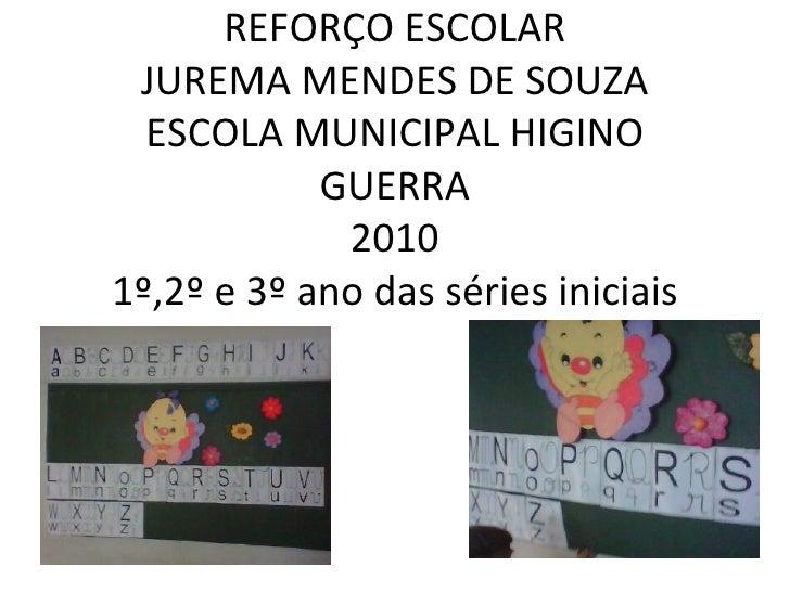 REFORÇO ESCOLAR JUREMA MENDES DE SOUZA ESCOLA MUNICIPAL HIGINO GUERRA 2010 1º,2º e 3º ano das séries iniciais