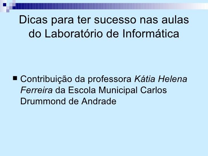 Dicas para ter sucesso nas aulas do Laboratório de Informática <ul><li>Contribuição da professora  Kátia Helena Ferreira  ...