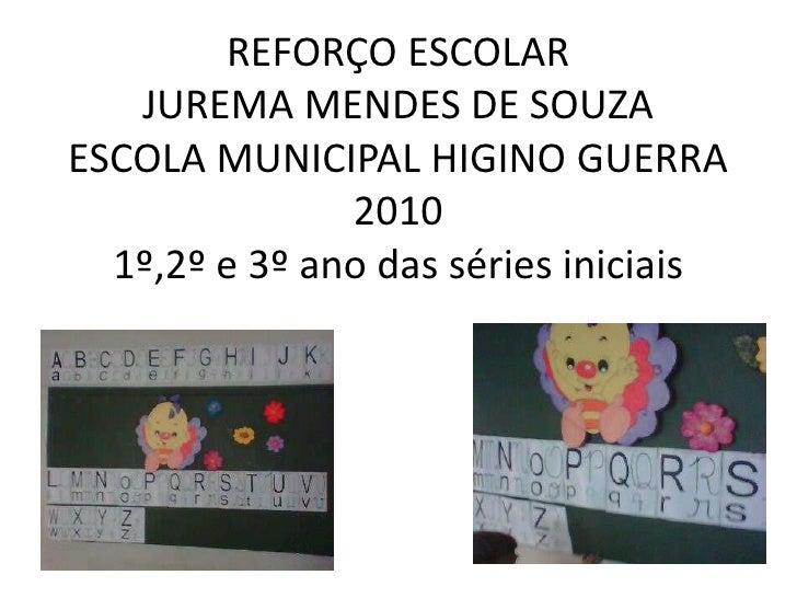 REFORÇO ESCOLARJUREMA MENDES DE SOUZAESCOLA MUNICIPAL HIGINO GUERRA20101º,2º e 3º ano das séries iniciais<br />