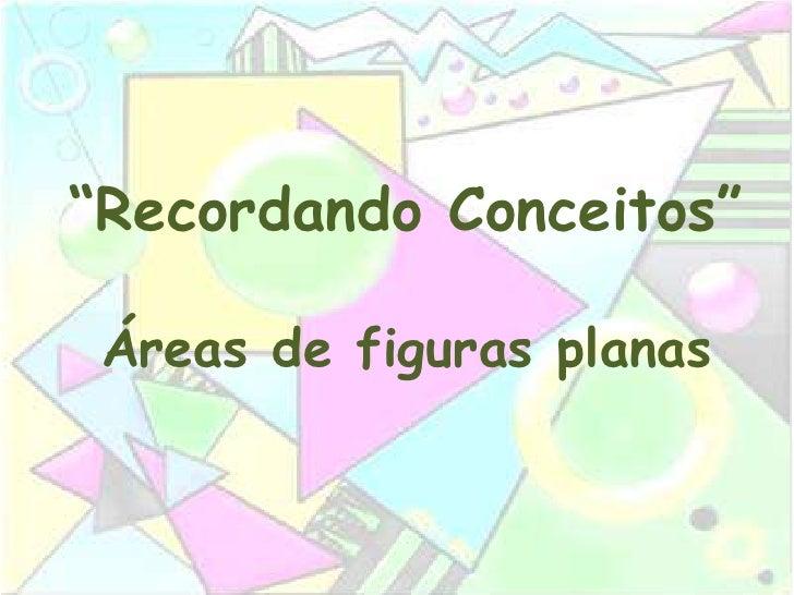 """""""Recordando Conceitos""""   Áreas de figuras planas"""