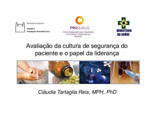 Cláudia Tartaglia Reis, MPH, PhD Avaliação da cultura de segurança do paciente e o papel da liderança