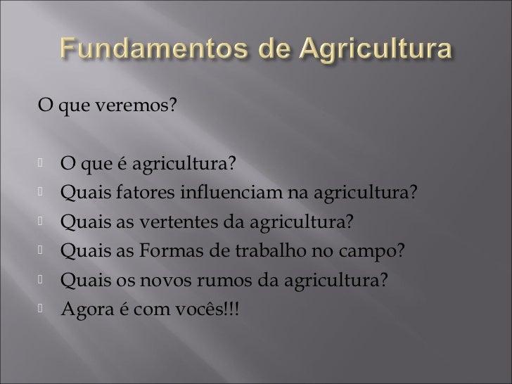 O que veremos?   O que é agricultura?   Quais fatores influenciam na agricultura?   Quais as vertentes da agricultura?...