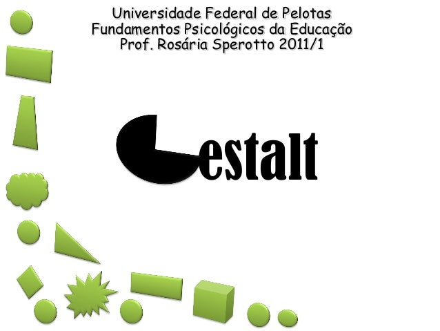 estalt Universidade Federal de Pelotas Fundamentos Psicológicos da Educação Prof. Rosária Sperotto 2011/1