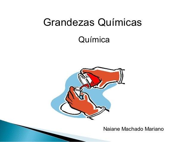 Grandezas Químicas      Química           Naiane Machado Mariano