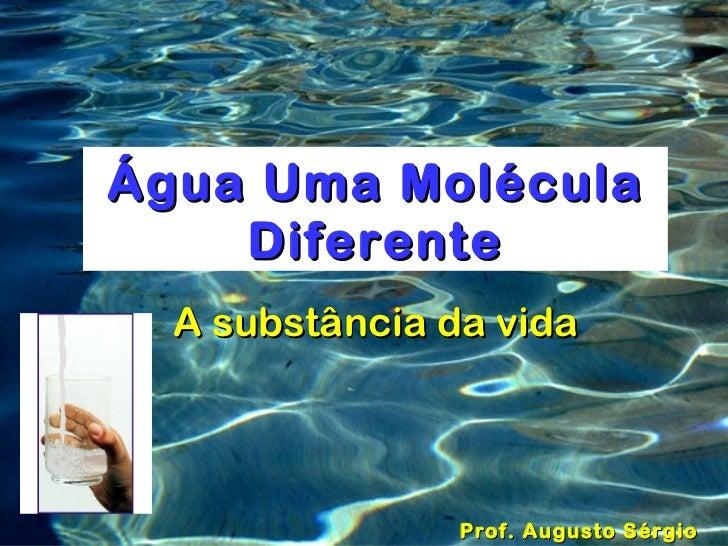 Água Uma Molécula    Diferente  A substância da vida                Prof. Augusto Sérgio