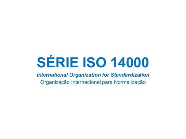 SÉRIE ISO 14000 International Organization for Standardization Organização Internacional para Normalização