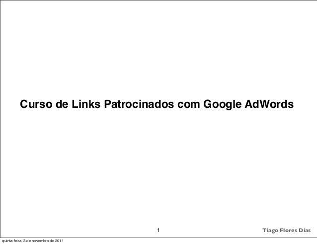 Curso de Links Patrocinados com Google AdWords 1 Tiago Flores Dias quinta-feira, 3 de novembro de 2011
