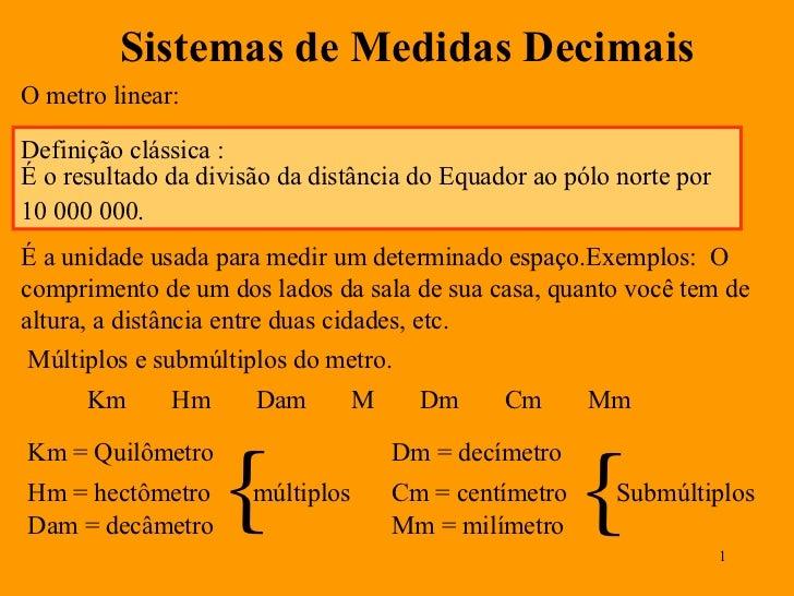 Sistemas de Medidas Decimais O metro linear: É a unidade usada para medir um determinado espaço.Exemplos:  O comprimento d...
