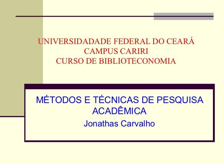 UNIVERSIDADADE FEDERAL DO CEARÁ CAMPUS CARIRI CURSO DE BIBLIOTECONOMIA MÉTODOS E TÉCNICAS DE PESQUISA ACADÊMICA Jonathas C...