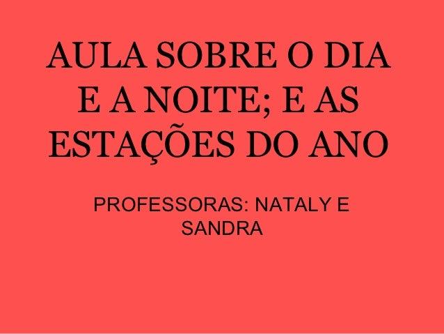 AULA SOBRE O DIA E A NOITE; E ASESTAÇÕES DO ANO  PROFESSORAS: NATALY E        SANDRA