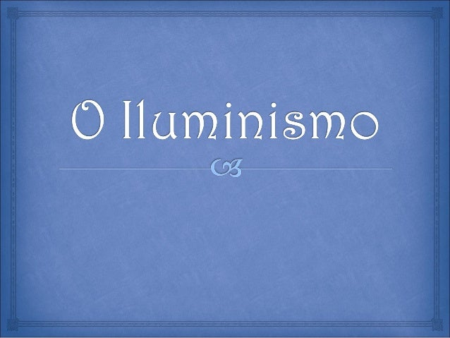  O QUE FOI O ILUMINISMO? AS ORIGENS E CARACTERÍSTICAS DO ILUMINISMO? AS IDEIAS LIBERAIS? A ORIGEM DO ILUMINISMO? AS ...
