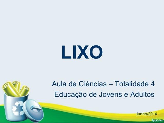 LIXO Aula de Ciências – Totalidade 4 Educação de Jovens e Adultos Junho/2014