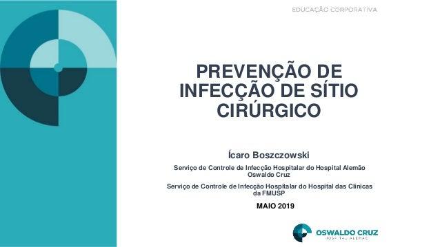 PREVENÇÃO DE INFECÇÃO DE SÍTIO CIRÚRGICO Ícaro Boszczowski Serviço de Controle de Infecção Hospitalar do Hospital Alemão O...