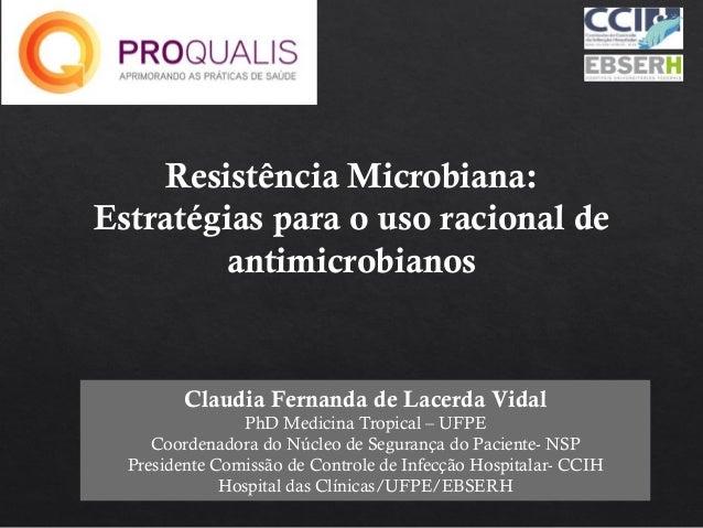 Resistência Microbiana: Estratégias para o uso racional de antimicrobianos Claudia Fernanda de Lacerda Vidal PhD Medicina ...