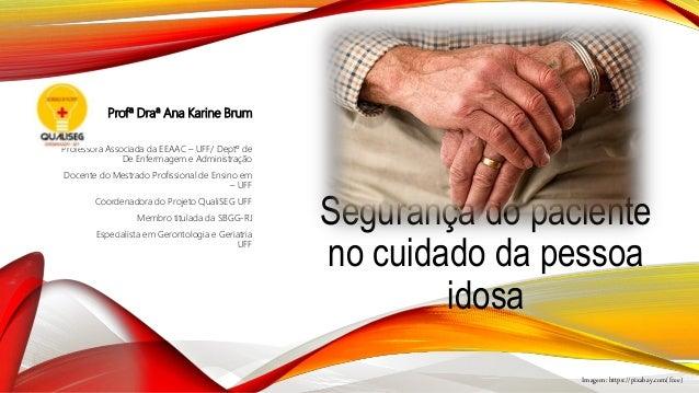 Segurança do paciente no cuidado da pessoa idosa Profª Draª Ana Karine Brum Professora Associada da EEAAC – UFF/ Deptº de ...