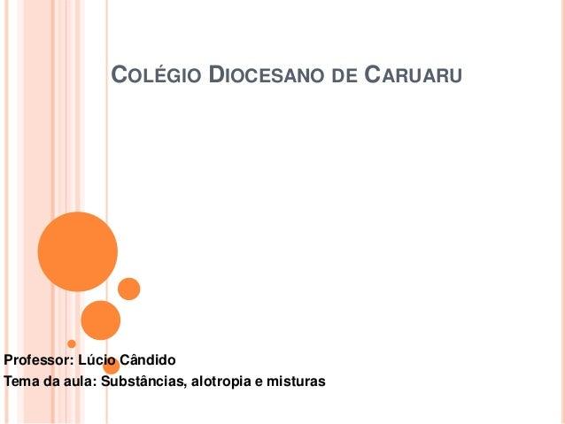COLÉGIO DIOCESANO DE CARUARU Professor: Lúcio Cândido Tema da aula: Substâncias, alotropia e misturas