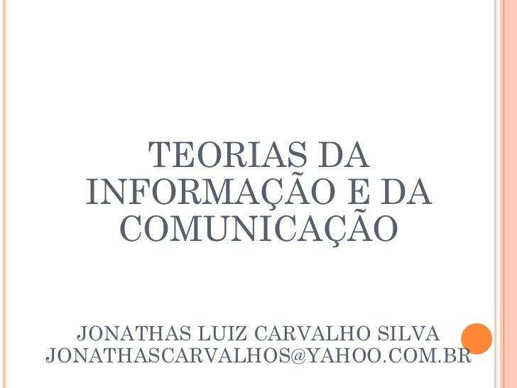 TEORIAS DA INFORMAÇÃO E DA COMUNICAÇÃO JONATHAS LUIZ CARVALHO SILVA [email_address]