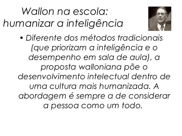 Wallon na escola:humanizar a inteligência  • Diferente dos métodos tradicionais     (que priorizam a inteligência e o    d...
