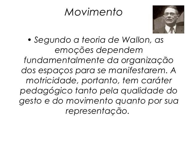 Movimento  • Segundo a teoria de Wallon, as         emoções dependem fundamentalmente da organizaçãodos espaços para se ma...