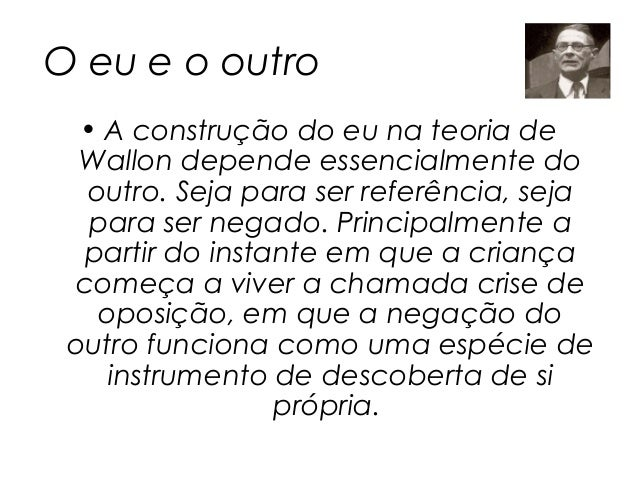 O eu e o outro  • A construção do eu na teoria de  Wallon depende essencialmente do  outro. Seja para ser referência, seja...