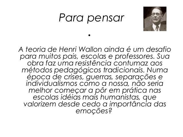 Para pensar                    •A teoria de Henri Wallon ainda é um desafiopara muitos pais, escolas e professores. Sua   ...