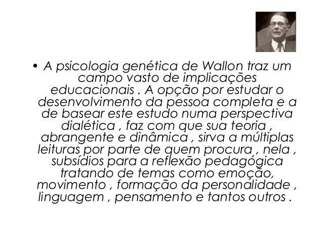 • A psicologia genética de Wallon traz um         campo vasto de implicações    educacionais . A opção por estudar o desen...