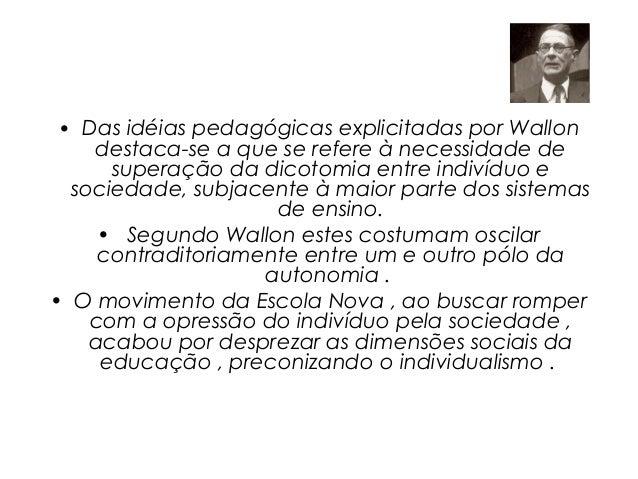 • Das idéias pedagógicas explicitadas por Wallon    destaca-se a que se refere à necessidade de      superação da dicotomi...