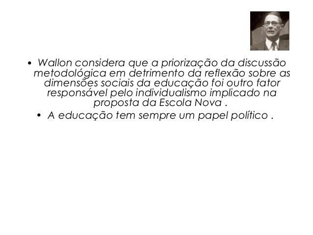 • Wallon considera que a priorização da discussão metodológica em detrimento da reflexão sobre as   dimensões sociais da e...