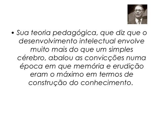 • Sua teoria pedagógica, que diz que o   desenvolvimento intelectual envolve      muito mais do que um simples  cérebro, a...
