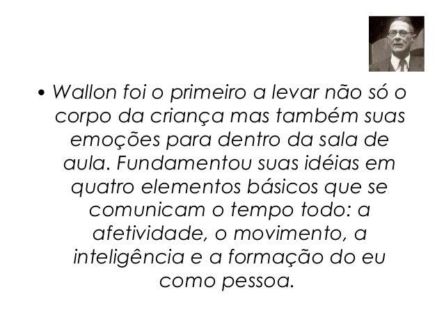 • Wallon foi o primeiro a levar não só o  corpo da criança mas também suas   emoções para dentro da sala de   aula. Fundam...