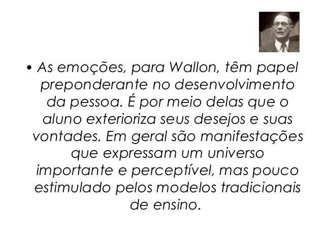 • As emoções, para Wallon, têm papel   preponderante no desenvolvimento    da pessoa. É por meio delas que o   aluno exter...