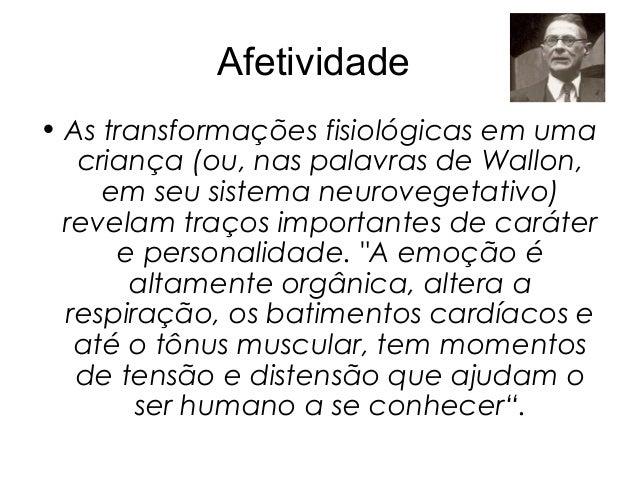 Afetividade• As transformações fisiológicas em uma   criança (ou, nas palavras de Wallon,     em seu sistema neurovegetati...