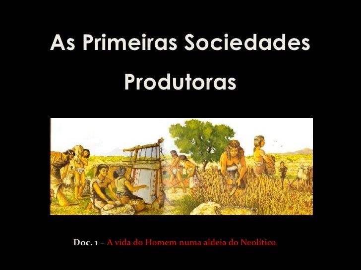 As Primeiras Sociedades              Produtoras  Doc. 1 – A vida do Homem numa aldeia do Neolítico.