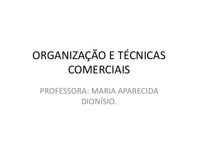 ORGANIZAÇÃO E TÉCNICAS  COMERCIAIS  PROFESSORA: MARIA APARECIDA  DIONÍSIO.