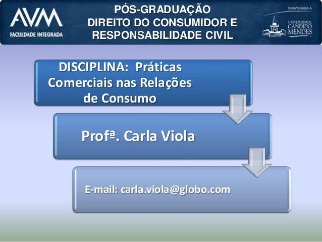 DISCIPLINA: Práticas Comerciais nas Relações de Consumo Profª. Carla Viola E-mail: carla.viola@globo.com PÓS-GRADUAÇÃO DIR...