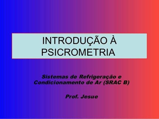 INTRODUÇÃO À PSICROMETRIA Sistemas de Refrigeração e Condicionamento de Ar (SRAC B) Prof. Jesue