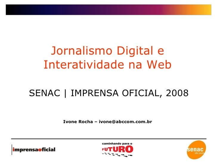 Jornalismo Digital e Interatividade na Web SENAC | IMPRENSA OFICIAL, 2008 Ivone Rocha – ivone@abccom.com.br