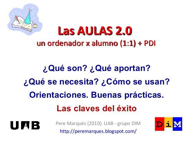 Las AULAS 2.0Las AULAS 2.0 un ordenador x alumno (1:1) + PDIun ordenador x alumno (1:1) + PDI Pere Marquès (2010). UAB - g...