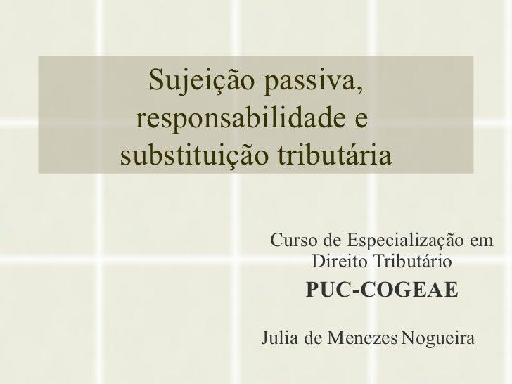 Sujeição passiva, responsabilidade e  substituição tributária Curso de Especialização em Direito Tributário PUC-COGEAE Jul...