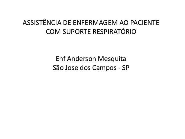ASSISTÊNCIA DE ENFERMAGEM AO PACIENTE COM SUPORTE RESPIRATÓRIO Enf Anderson Mesquita São Jose dos Campos - SP